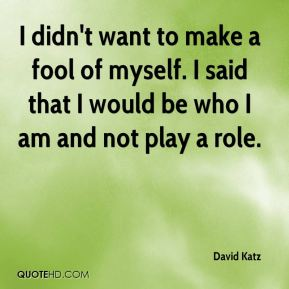 David Katz - I didn't want to make a fool of myself. I said that I would be who I am and not play a role.
