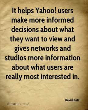 David Katz - It helps Yahoo! users make more informed decisions about what they want to view and gives networks and studios more information about what users are really most interested in.