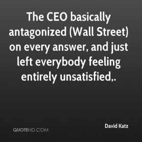 David Katz - The CEO basically antagonized (Wall Street) on every answer, and just left everybody feeling entirely unsatisfied.