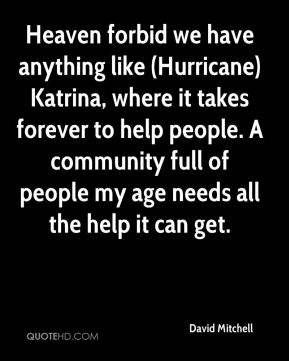 David Mitchell - Heaven forbid we have anything like (Hurricane) Katrina, where it takes forever to help people. A community full of people my age needs all the help it can get.
