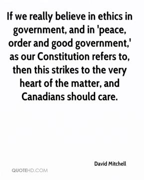 David Mitchell - If we really believe in ethics in government, and in 'peace, order and good government,' as our Constitution refers to, then this strikes to the very heart of the matter, and Canadians should care.