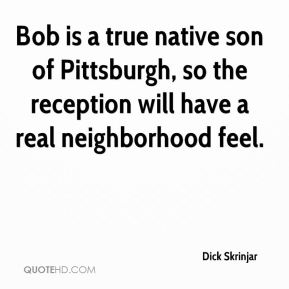 Dick Skrinjar - Bob is a true native son of Pittsburgh, so the reception will have a real neighborhood feel.