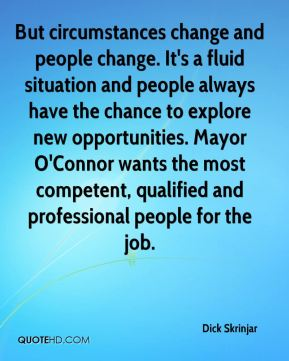 Dick Skrinjar - But circumstances change and people change. It's a fluid situation and people always have the chance to explore new opportunities. Mayor O'Connor wants the most competent, qualified and professional people for the job.