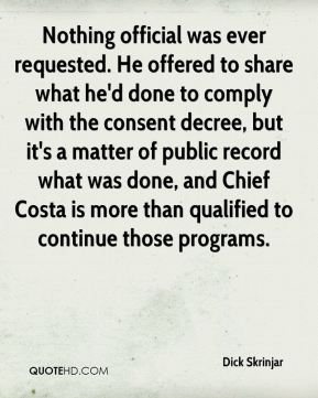 Dick Skrinjar - Nothing official was ever requested. He offered to share what he'd done to comply with the consent decree, but it's a matter of public record what was done, and Chief Costa is more than qualified to continue those programs.