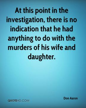 Don Aaron - At this point in the investigation, there is no indication that he had anything to do with the murders of his wife and daughter.