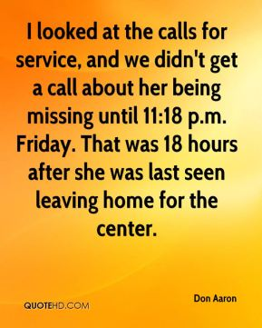 Don Aaron - I looked at the calls for service, and we didn't get a call about her being missing until 11:18 p.m. Friday. That was 18 hours after she was last seen leaving home for the center.
