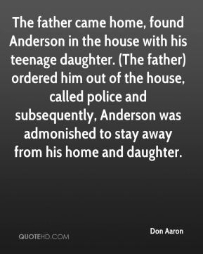 Don Aaron - The father came home, found Anderson in the house with his teenage daughter. (The father) ordered him out of the house, called police and subsequently, Anderson was admonished to stay away from his home and daughter.