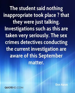 Don Aaron - The student said nothing inappropriate took place ? that they were just talking. Investigations such as this are taken very seriously. The sex crimes detectives conducting the current investigation are aware of this September matter.