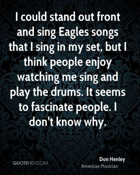 I could stand out front and sing Eagles songs that I sing in my set, but I think people enjoy watching me sing and play the drums. It seems to fascinate people. I don't know why.