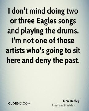 I don't mind doing two or three Eagles songs and playing the drums. I'm not one of those artists who's going to sit here and deny the past.