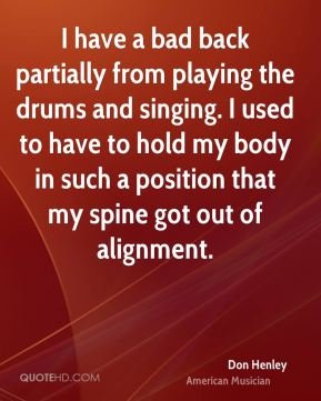 Don Henley - I have a bad back partially from playing the drums and singing. I used to have to hold my body in such a position that my spine got out of alignment.