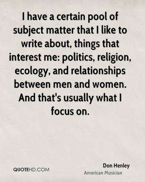 I have a certain pool of subject matter that I like to write about, things that interest me: politics, religion, ecology, and relationships between men and women. And that's usually what I focus on.