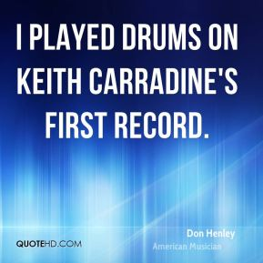Don Henley - I played drums on Keith Carradine's first record.
