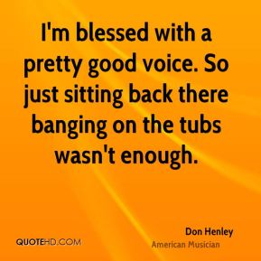 I'm blessed with a pretty good voice. So just sitting back there banging on the tubs wasn't enough.