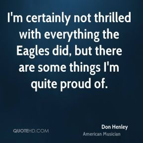 Don Henley - I'm certainly not thrilled with everything the Eagles did, but there are some things I'm quite proud of.