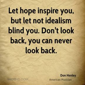Don Henley - Let hope inspire you, but let not idealism blind you. Don't look back, you can never look back.