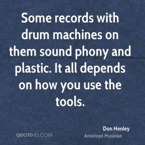 Don Henley - Some records with drum machines on them sound phony and plastic. It all depends on how you use the tools.