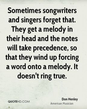 Don Henley - Sometimes songwriters and singers forget that. They get a melody in their head and the notes will take precedence, so that they wind up forcing a word onto a melody. It doesn't ring true.