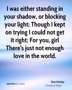 Don Henley - I was either standing in your shadow, or blocking your light; Though I kept on trying I could not get it right; For you, girl There's just not enough love in the world.