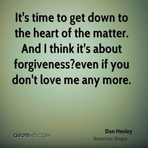 Don Henley - It's time to get down to the heart of the matter. And I think it's about forgiveness?even if you don't love me any more.