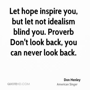Don Henley - Let hope inspire you, but let not idealism blind you. Proverb Don't look back, you can never look back.