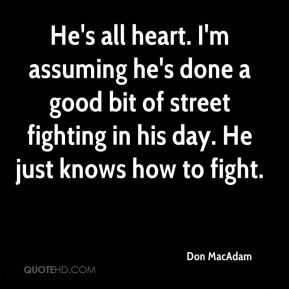 Don MacAdam - He's all heart. I'm assuming he's done a good bit of street fighting in his day. He just knows how to fight.