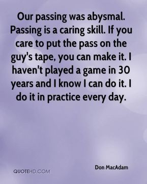 Don MacAdam - Our passing was abysmal. Passing is a caring skill. If you care to put the pass on the guy's tape, you can make it. I haven't played a game in 30 years and I know I can do it. I do it in practice every day.