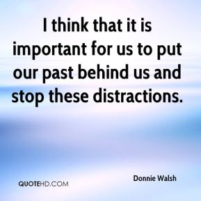 I think that it is important for us to put our past behind us and stop these distractions.
