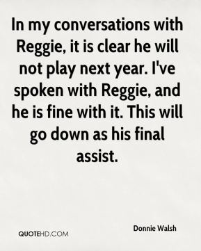 In my conversations with Reggie, it is clear he will not play next year. I've spoken with Reggie, and he is fine with it. This will go down as his final assist.