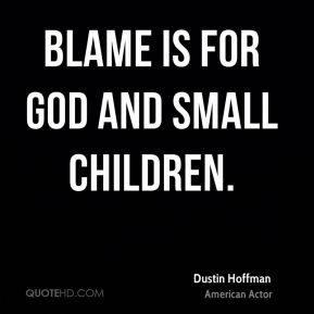 Blame is for God and small children.