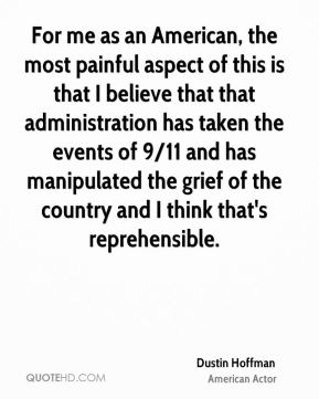Dustin Hoffman - For me as an American, the most painful aspect of this is that I believe that that administration has taken the events of 9/11 and has manipulated the grief of the country and I think that's reprehensible.