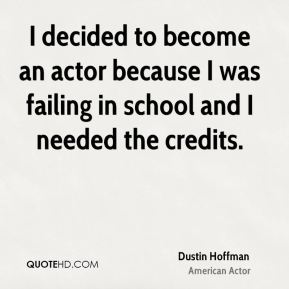 I decided to become an actor because I was failing in school and I needed the credits.