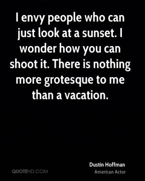 Dustin Hoffman - I envy people who can just look at a sunset. I wonder how you can shoot it. There is nothing more grotesque to me than a vacation.