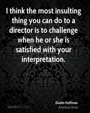 Dustin Hoffman - I think the most insulting thing you can do to a director is to challenge when he or she is satisfied with your interpretation.