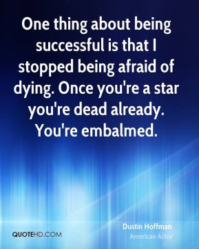 Dustin Hoffman - One thing about being successful is that I stopped being afraid of dying. Once you're a star you're dead already. You're embalmed.