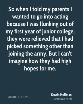 Dustin Hoffman - So when I told my parents I wanted to go into acting because I was flunking out of my first year of junior college, they were relieved that I had picked something other than joining the army. But I can't imagine how they had high hopes for me.