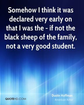 Dustin Hoffman - Somehow I think it was declared very early on that I was the - if not the black sheep of the family, not a very good student.