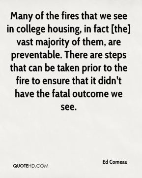 Many of the fires that we see in college housing, in fact [the] vast majority of them, are preventable. There are steps that can be taken prior to the fire to ensure that it didn't have the fatal outcome we see.