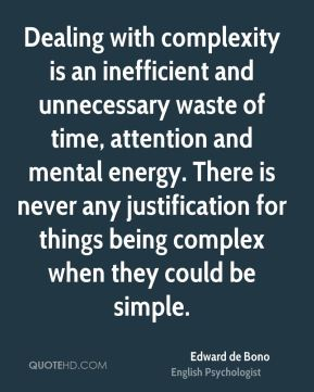 Edward de Bono - Dealing with complexity is an inefficient and unnecessary waste of time, attention and mental energy. There is never any justification for things being complex when they could be simple.