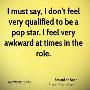 Edward de Bono - I must say, I don't feel very qualified to be a pop star. I feel very awkward at times in the role.