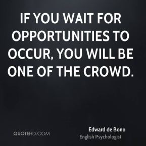 If you wait for opportunities to occur, you will be one of the crowd.