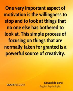 One very important aspect of motivation is the willingness to stop and to look at things that no one else has bothered to look at. This simple process of focusing on things that are normally taken for granted is a powerful source of creativity.