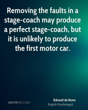Edward de Bono - Removing the faults in a stage-coach may produce a perfect stage-coach, but it is unlikely to produce the first motor car.