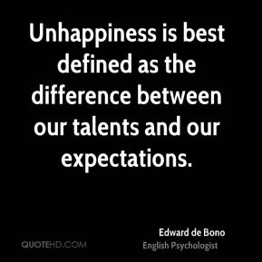 Unhappiness is best defined as the difference between our talents and our expectations.