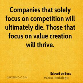 Edward de Bono - Companies that solely focus on competition will ultimately die. Those that focus on value creation will thrive.