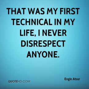 That was my first technical in my life, I never disrespect anyone.