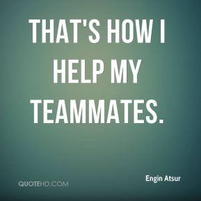 That's how I help my teammates.