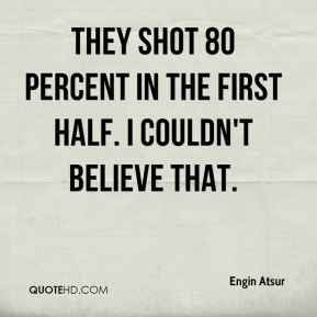 They shot 80 percent in the first half. I couldn't believe that.