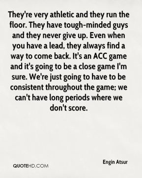 They're very athletic and they run the floor. They have tough-minded guys and they never give up. Even when you have a lead, they always find a way to come back. It's an ACC game and it's going to be a close game I'm sure. We're just going to have to be consistent throughout the game; we can't have long periods where we don't score.