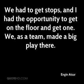 We had to get stops, and I had the opportunity to get on the floor and get one. We, as a team, made a big play there.